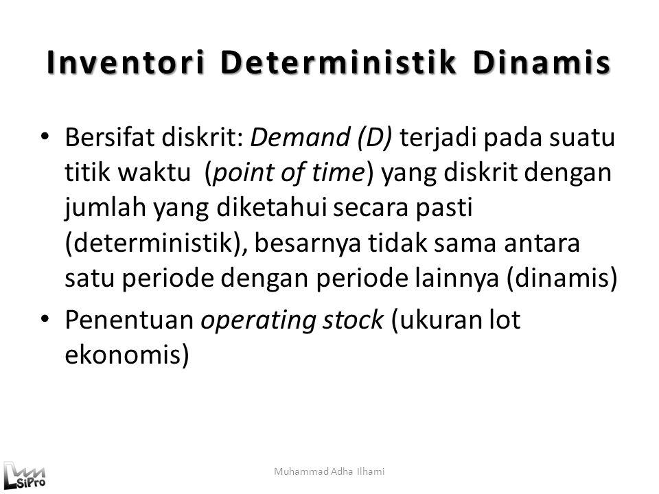 Muhammad Adha Ilhami Inventori Deterministik Dinamis Bersifat diskrit: Demand (D) terjadi pada suatu titik waktu (point of time) yang diskrit dengan jumlah yang diketahui secara pasti (deterministik), besarnya tidak sama antara satu periode dengan periode lainnya (dinamis) Penentuan operating stock (ukuran lot ekonomis)