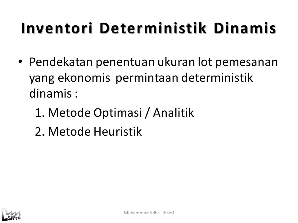 Muhammad Adha Ilhami Inventori Deterministik Dinamis Pendekatan penentuan ukuran lot pemesanan yang ekonomis permintaan deterministik dinamis : 1.Metode Optimasi / Analitik 2.Metode Heuristik