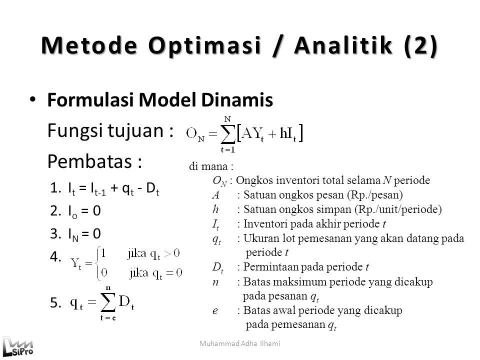 Muhammad Adha Ilhami Metode Optimasi / Analitik (2) Formulasi Model Dinamis Fungsi tujuan : Pembatas : 1.I t = I t-1 + q t - D t 2.I o = 0 3.I N = 0 4.