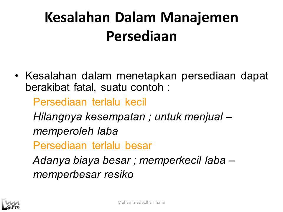 Kesalahan Dalam Manajemen Persediaan Muhammad Adha Ilhami Kesalahan dalam menetapkan persediaan dapat berakibat fatal, suatu contoh : Persediaan terlalu kecil Hilangnya kesempatan ; untuk menjual – memperoleh laba Persediaan terlalu besar Adanya biaya besar ; memperkecil laba – memperbesar resiko