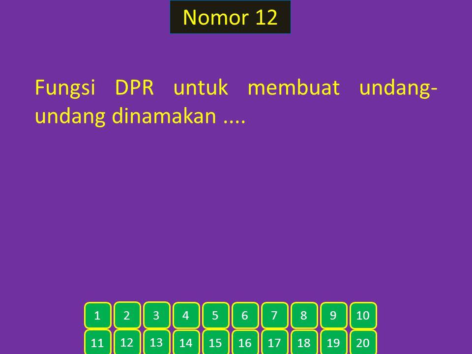 Nomor 12 Fungsi DPR untuk membuat undang- undang dinamakan.... 11 12 13 14 15 16 17 18 19 20 1 2 3 4 5 6 7 8 9 10