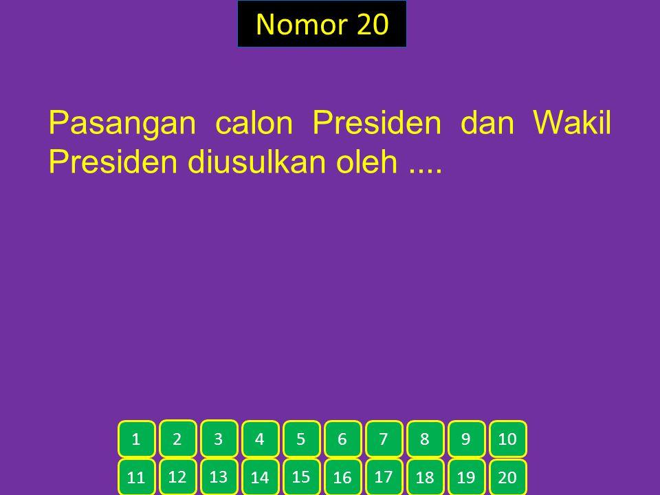 Nomor 20 Pasangan calon Presiden dan Wakil Presiden diusulkan oleh.... 11 12 13 14 15 16 17 18 19 20 1 2 3 4 5 6 7 8 9 10