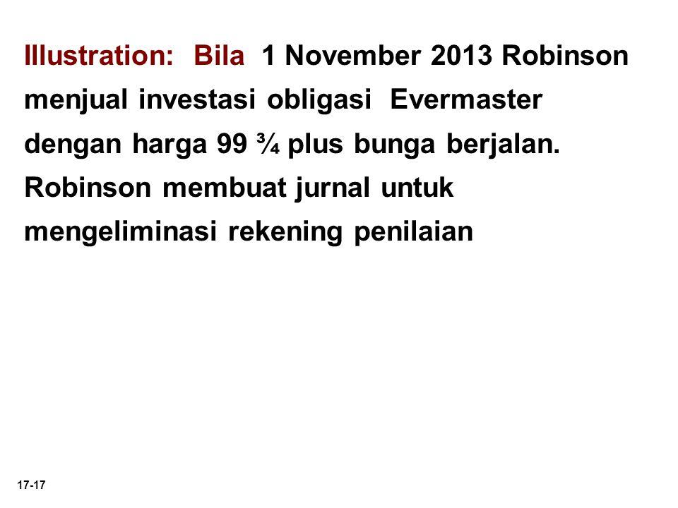 17-17 Illustration: Bila 1 November 2013 Robinson menjual investasi obligasi Evermaster dengan harga 99 ¾ plus bunga berjalan. Robinson membuat jurnal