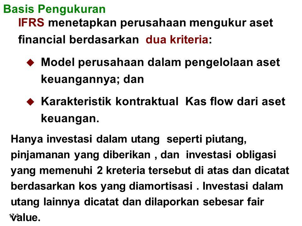 17-3 Basis Pengukuran IFRS menetapkan perusahaan mengukur aset financial berdasarkan dua kriteria:   Model perusahaan dalam pengelolaan aset keuangannya; dan   Karakteristik kontraktual Kas flow dari aset keuangan.