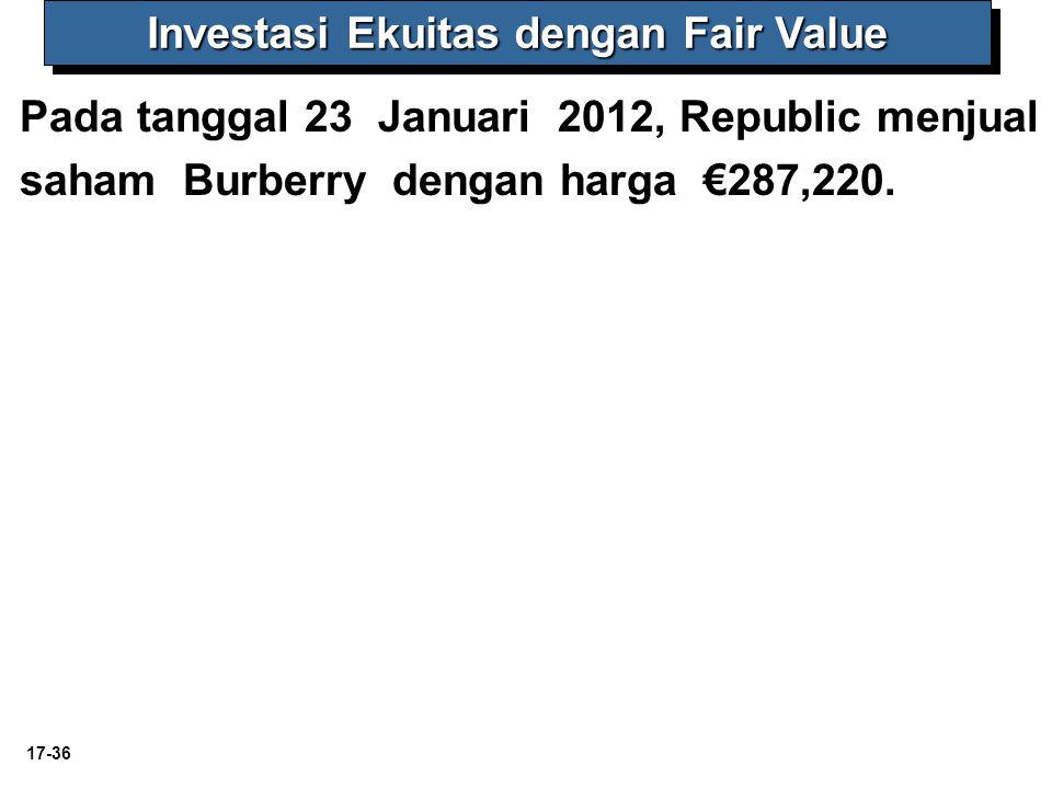 17-36 Investasi Ekuitas dengan Fair Value Pada tanggal 23 Januari 2012, Republic menjual saham Burberry dengan harga €287,220.