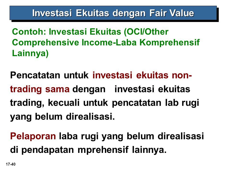 17-40 Contoh: Investasi Ekuitas (OCI/Other Comprehensive Income-Laba Komprehensif Lainnya) Investasi Ekuitas dengan Fair Value Pencatatan untuk investasi ekuitas non- trading sama dengan investasi ekuitas trading, kecuali untuk pencatatan lab rugi yang belum direalisasi.