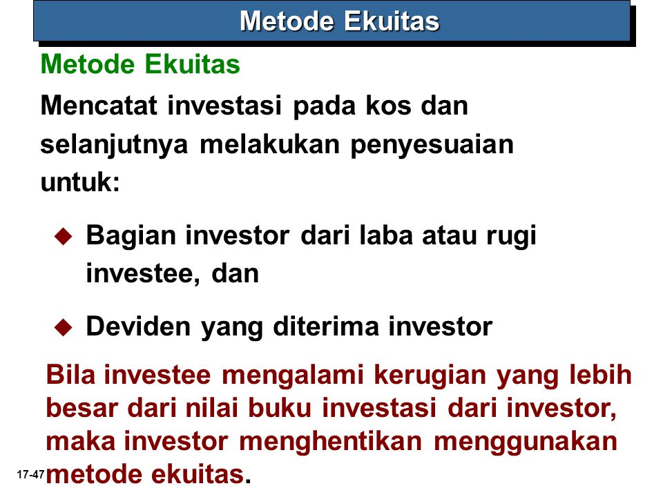 17-47 Metode Ekuitas Mencatat investasi pada kos dan selanjutnya melakukan penyesuaian untuk:   Bagian investor dari laba atau rugi investee, dan   Deviden yang diterima investor Bila investee mengalami kerugian yang lebih besar dari nilai buku investasi dari investor, maka investor menghentikan menggunakan metode ekuitas.