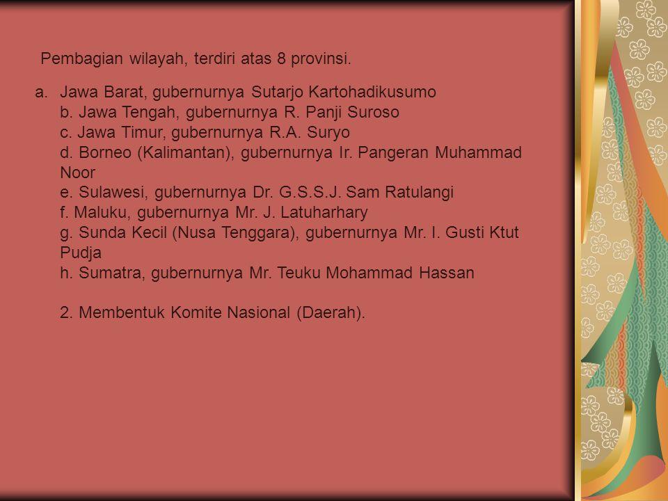 Pembagian wilayah, terdiri atas 8 provinsi. a.Jawa Barat, gubernurnya Sutarjo Kartohadikusumo b. Jawa Tengah, gubernurnya R. Panji Suroso c. Jawa Timu