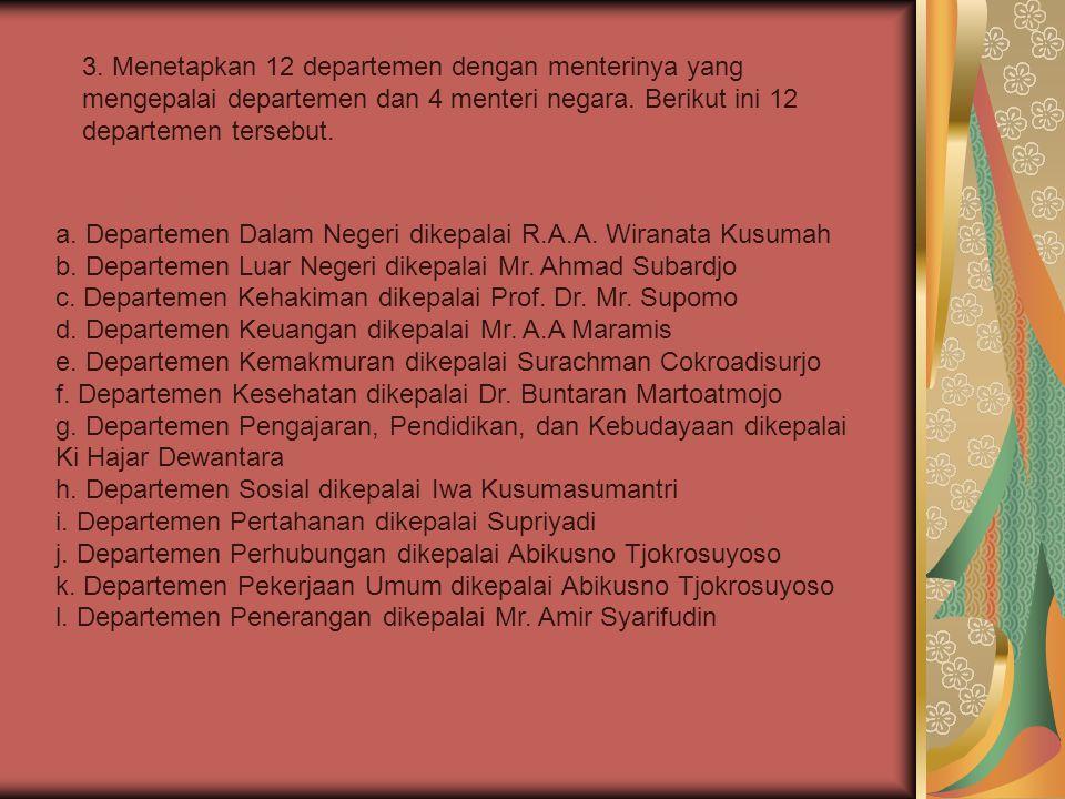 a. Departemen Dalam Negeri dikepalai R.A.A. Wiranata Kusumah b. Departemen Luar Negeri dikepalai Mr. Ahmad Subardjo c. Departemen Kehakiman dikepalai