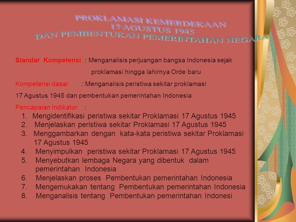 Standar Kompetensi : Menganalisis perjuangan bangsa Indonesia sejak proklamasi hingga lahirnya Orde baru Kompetensi dasar : Menganalisis peristiwa sekitar proklamasi 17 Agustus 1945 dan pembentukan pemerintahan Indonesia Pencapaian Indikator : 1.Mengidentifikasi peristiwa sekitar Proklamasi 17 Agustus 1945 2.