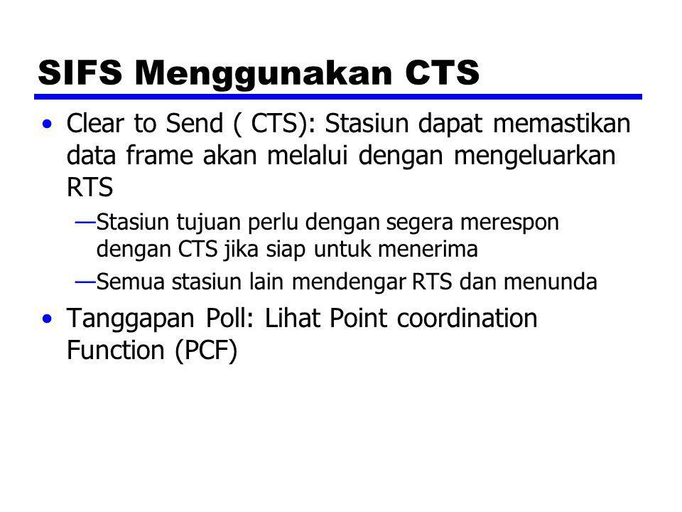 SIFS Menggunakan CTS Clear to Send ( CTS): Stasiun dapat memastikan data frame akan melalui dengan mengeluarkan RTS —Stasiun tujuan perlu dengan seger