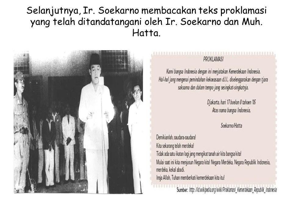 Selanjutnya, Ir. Soekarno membacakan teks proklamasi yang telah ditandatangani oleh Ir. Soekarno dan Muh. Hatta.