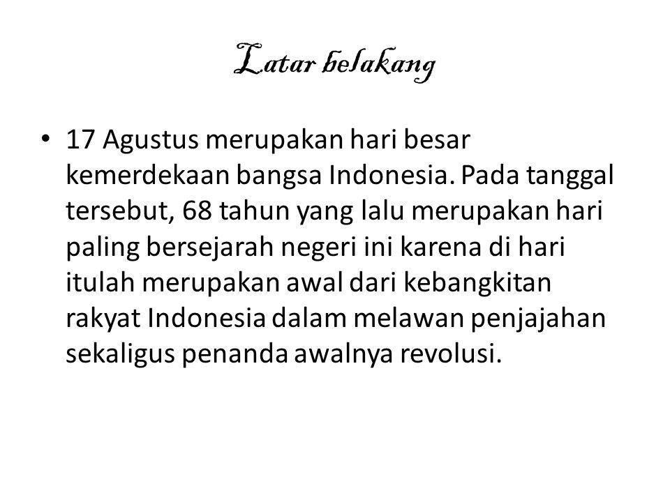 Latar belakang 17 Agustus merupakan hari besar kemerdekaan bangsa Indonesia. Pada tanggal tersebut, 68 tahun yang lalu merupakan hari paling bersejara
