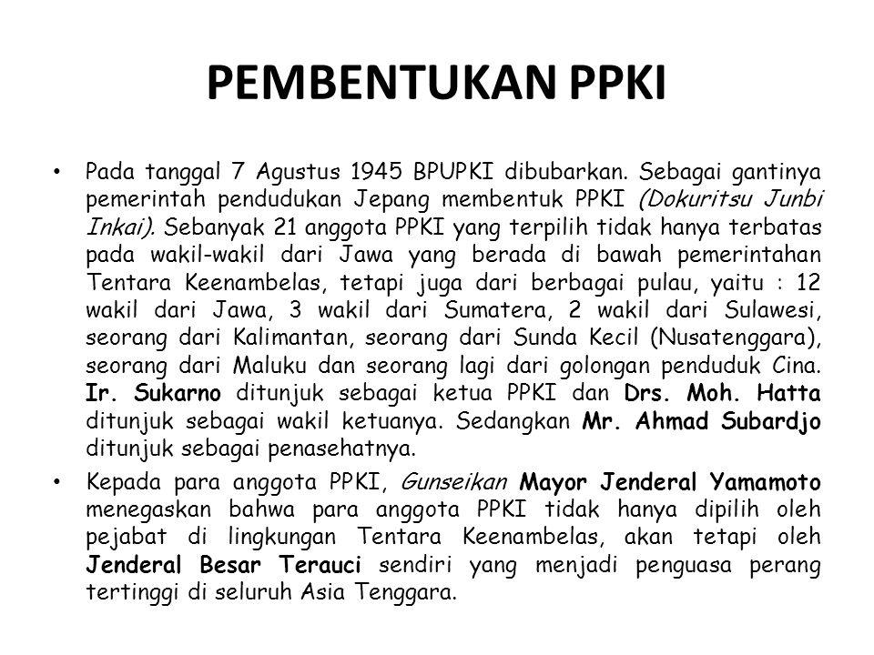 PEMBENTUKAN PPKI Pada tanggal 7 Agustus 1945 BPUPKI dibubarkan. Sebagai gantinya pemerintah pendudukan Jepang membentuk PPKI (Dokuritsu Junbi Inkai).