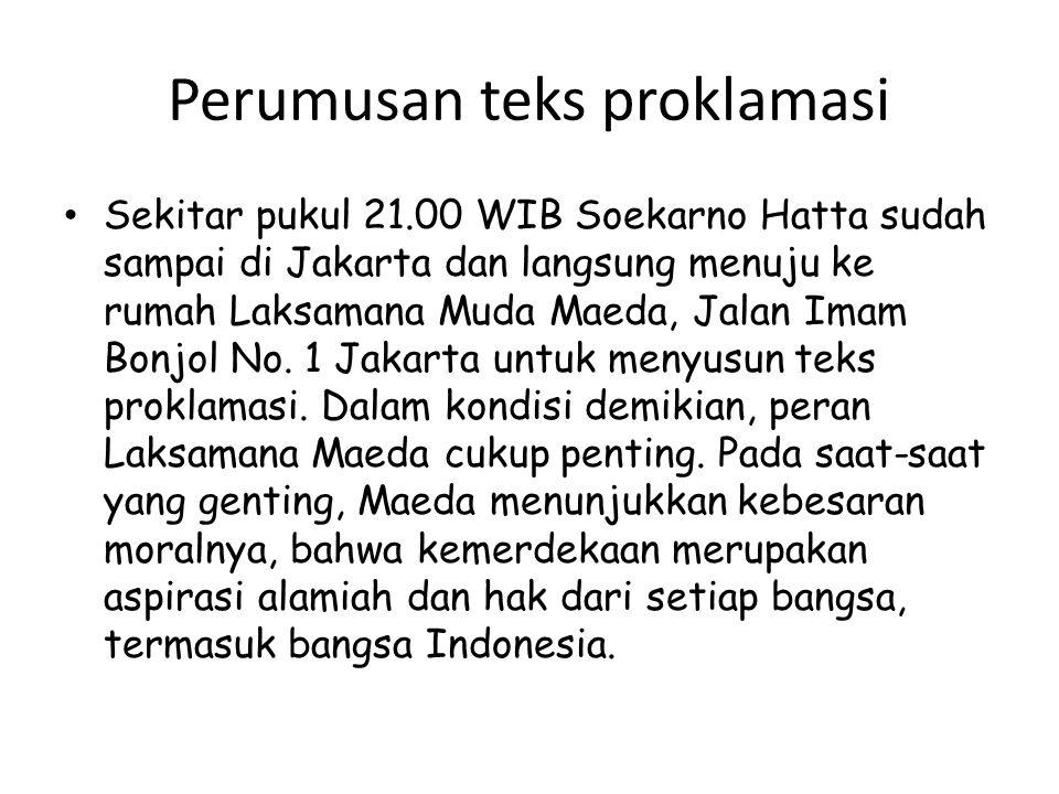 Perumusan teks proklamasi Sekitar pukul 21.00 WIB Soekarno Hatta sudah sampai di Jakarta dan langsung menuju ke rumah Laksamana Muda Maeda, Jalan Imam