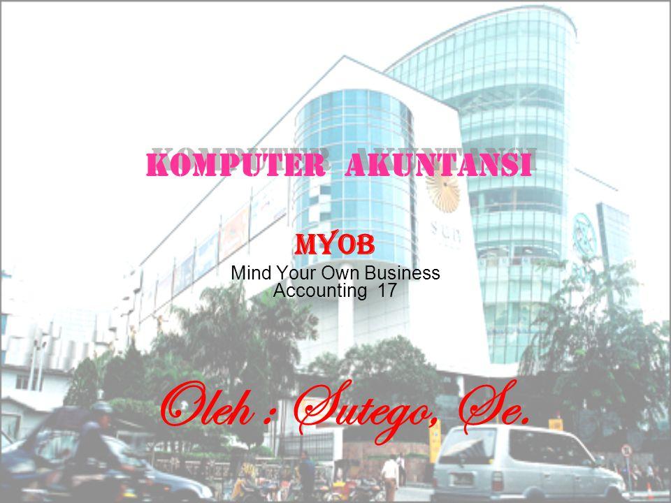 MYOB Mind Your Own Business Accounting 17 Komputer akuntansi Komputer a kuntansi Oleh : Sutego, Se.