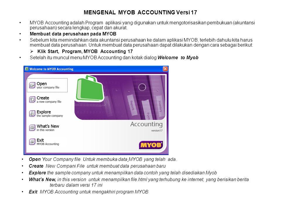 MENGENAL MYOB ACCOUNTING Versi 17 MYOB Accounting adalah Program aplikasi yang digunakan untuk mengotorisasikan pembukuan (akuntansi perusahaan) secara lengkap, cepat dan akurat.