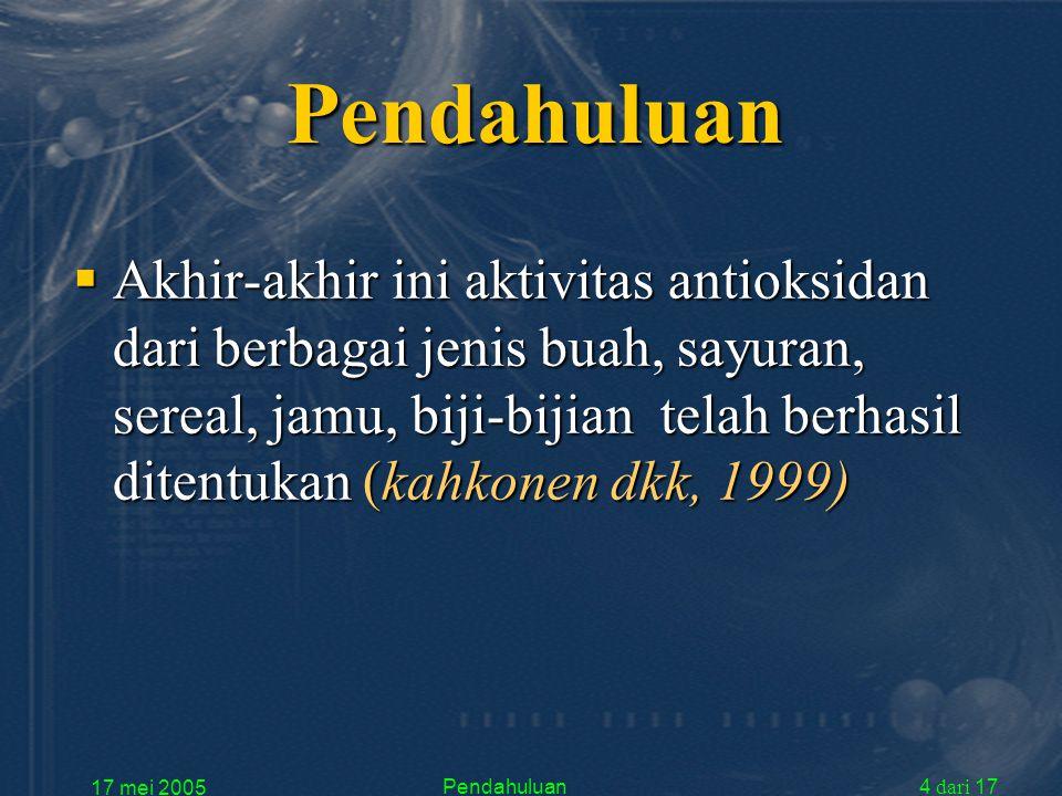 17 mei 2005 Pendahuluan4 dari 17 Pendahuluan  Akhir-akhir ini aktivitas antioksidan dari berbagai jenis buah, sayuran, sereal, jamu, biji-bijian telah berhasil ditentukan (kahkonen dkk, 1999)