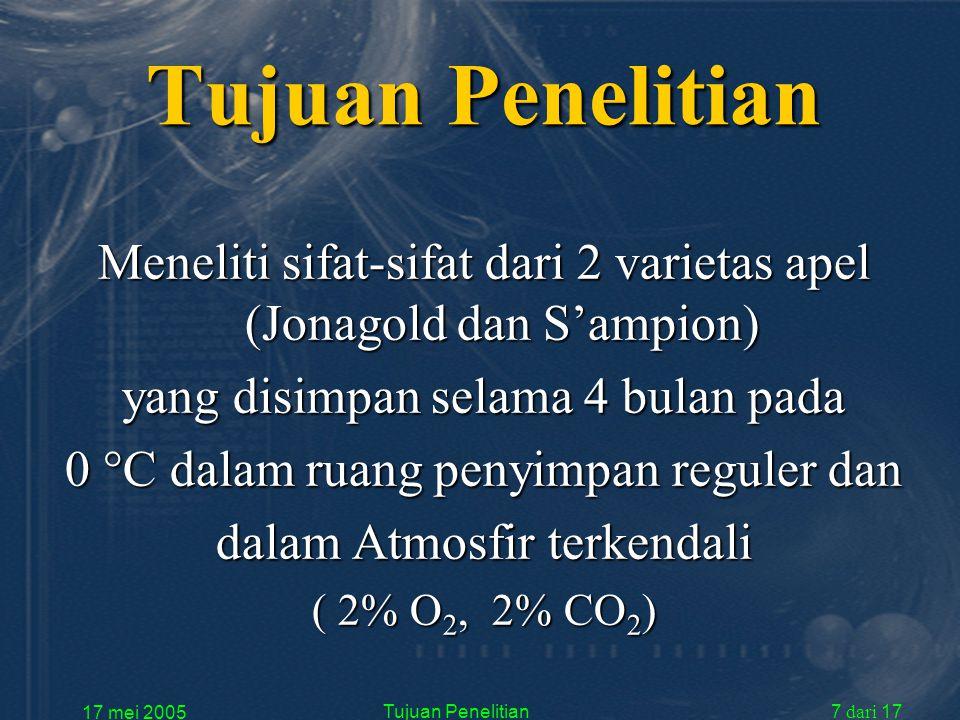 17 mei 2005 Tujuan Penelitian7 dari 17 Tujuan Penelitian Meneliti sifat-sifat dari 2 varietas apel (Jonagold dan S'ampion) yang disimpan selama 4 bulan pada 0  C dalam ruang penyimpan reguler dan dalam Atmosfir terkendali ( 2% O 2, 2% CO 2 )