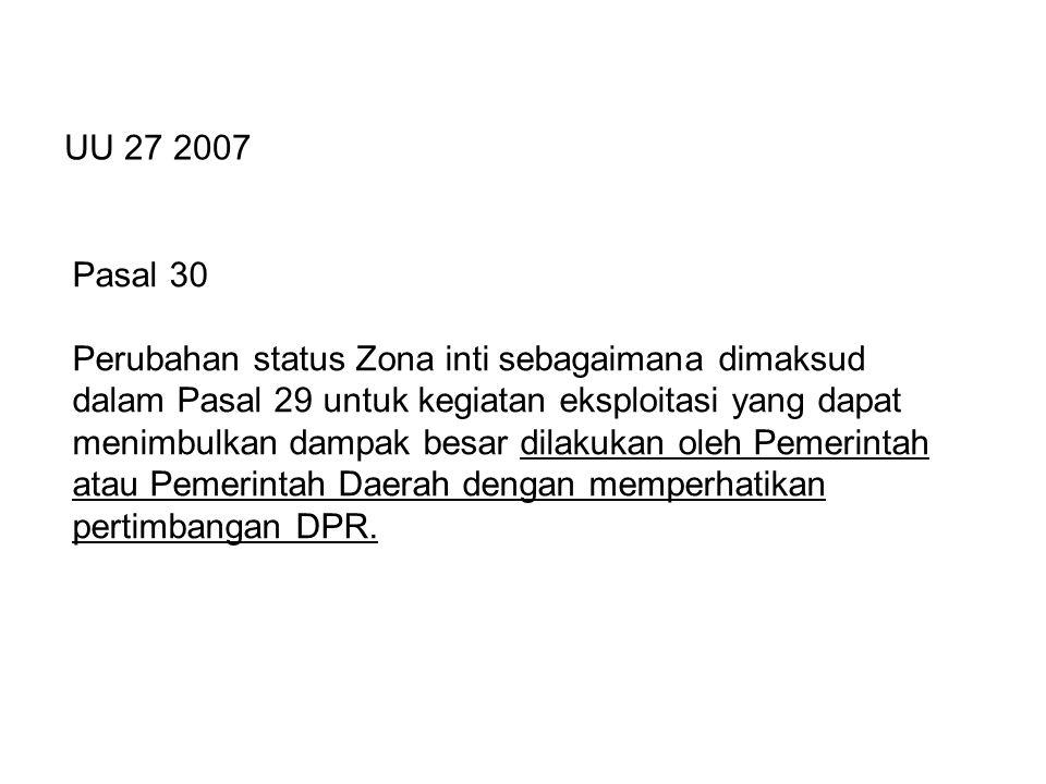 Pasal 30 Perubahan status Zona inti sebagaimana dimaksud dalam Pasal 29 untuk kegiatan eksploitasi yang dapat menimbulkan dampak besar dilakukan oleh Pemerintah atau Pemerintah Daerah dengan memperhatikan pertimbangan DPR.