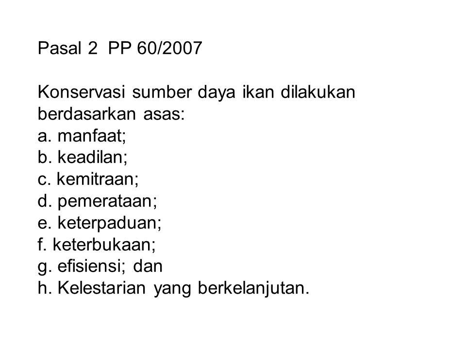 Pasal 2 PP 60/2007 Konservasi sumber daya ikan dilakukan berdasarkan asas: a. manfaat; b. keadilan; c. kemitraan; d. pemerataan; e. keterpaduan; f. ke