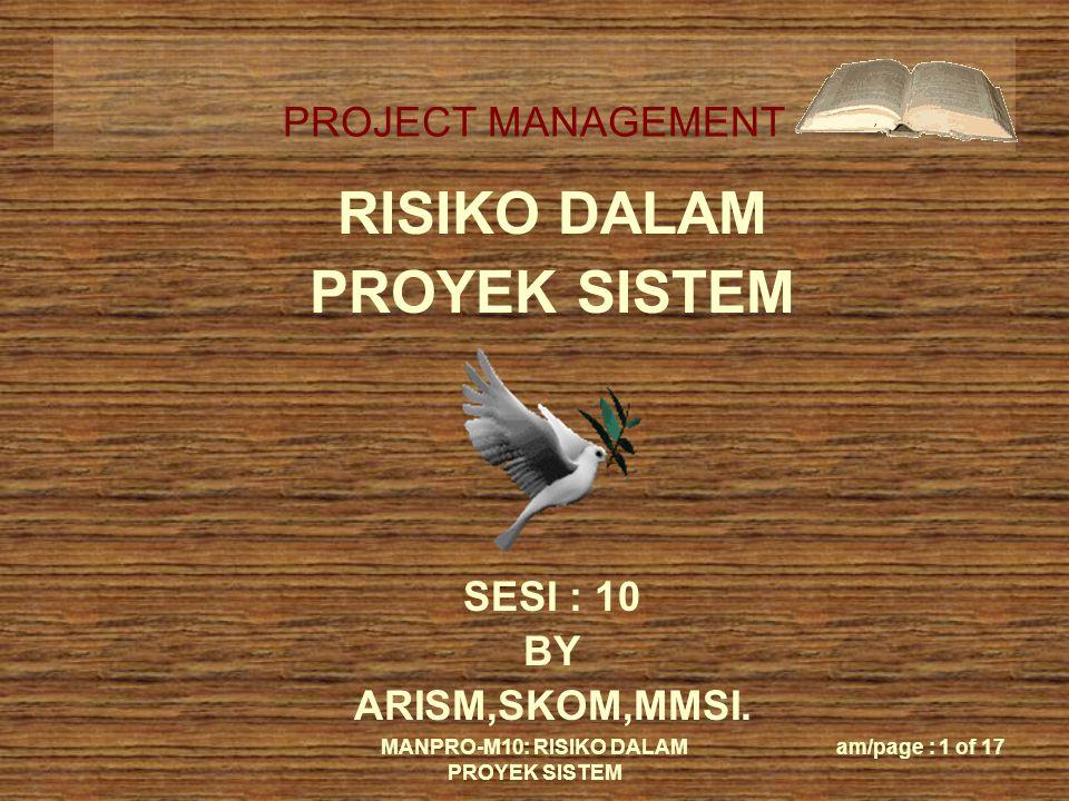 PROJECT MANAGEMENT MANPRO-M10: RISIKO DALAM PROYEK SISTEM am/page : 1 of 17 RISIKO DALAM PROYEK SISTEM SESI : 10 BY ARISM,SKOM,MMSI.