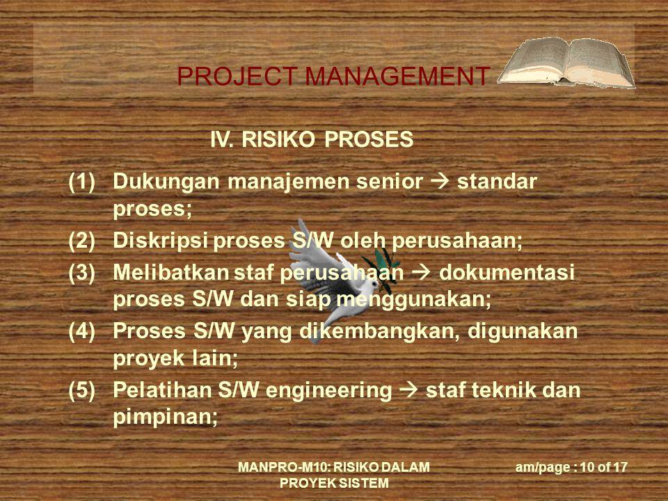 PROJECT MANAGEMENT MANPRO-M10: RISIKO DALAM PROYEK SISTEM am/page : 10 of 17 IV. RISIKO PROSES (1)Dukungan manajemen senior  standar proses; (2)Diskr