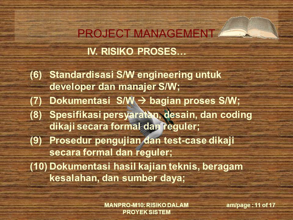 PROJECT MANAGEMENT MANPRO-M10: RISIKO DALAM PROYEK SISTEM am/page : 11 of 17 IV. RISIKO PROSES… (6)Standardisasi S/W engineering untuk developer dan m