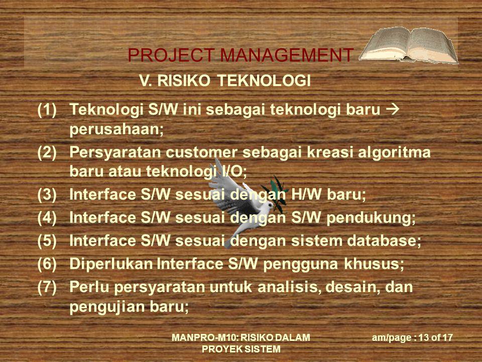 PROJECT MANAGEMENT MANPRO-M10: RISIKO DALAM PROYEK SISTEM am/page : 13 of 17 V. RISIKO TEKNOLOGI (1)Teknologi S/W ini sebagai teknologi baru  perusah