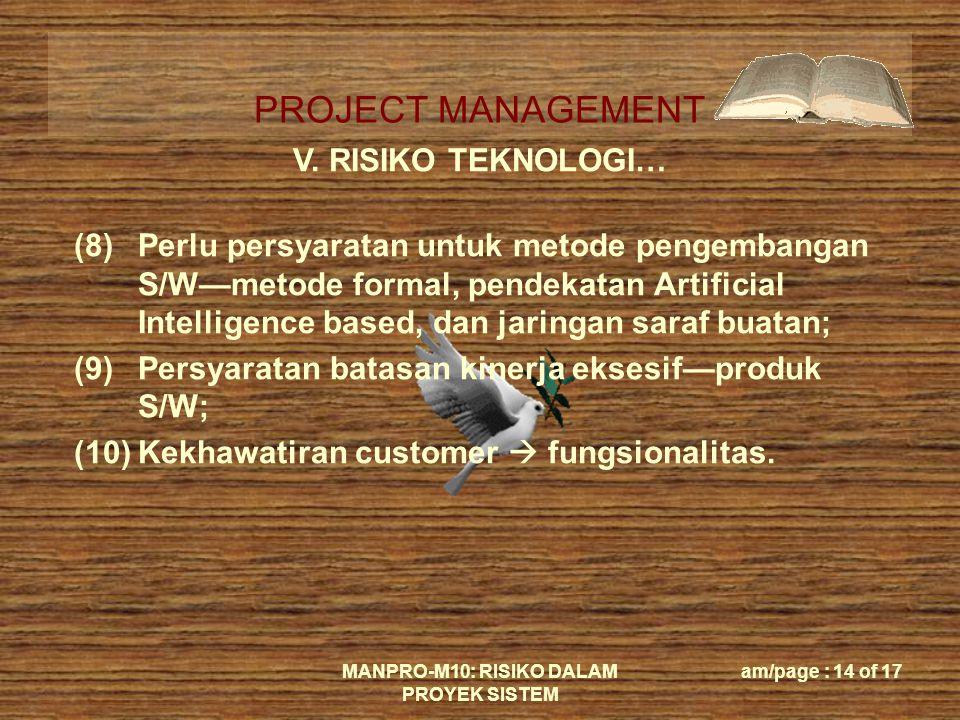 PROJECT MANAGEMENT MANPRO-M10: RISIKO DALAM PROYEK SISTEM am/page : 14 of 17 V. RISIKO TEKNOLOGI… (8)Perlu persyaratan untuk metode pengembangan S/W—m
