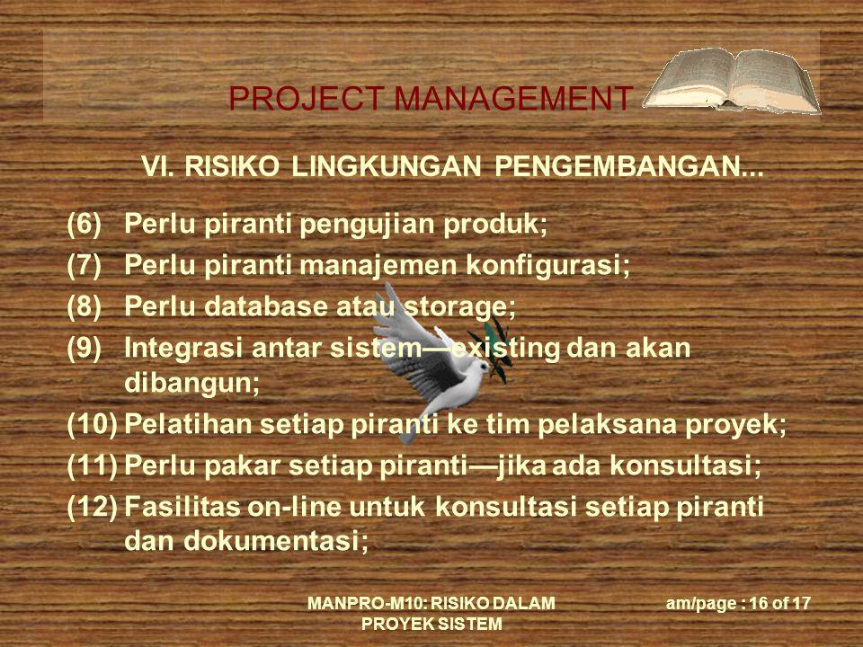PROJECT MANAGEMENT MANPRO-M10: RISIKO DALAM PROYEK SISTEM am/page : 16 of 17 VI. RISIKO LINGKUNGAN PENGEMBANGAN... (6)Perlu piranti pengujian produk;
