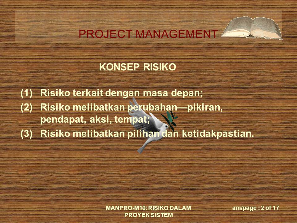 PROJECT MANAGEMENT MANPRO-M10: RISIKO DALAM PROYEK SISTEM am/page : 2 of 17 KONSEP RISIKO (1)Risiko terkait dengan masa depan; (2)Risiko melibatkan perubahan—pikiran, pendapat, aksi, tempat; (3)Risiko melibatkan pilihan dan ketidakpastian.