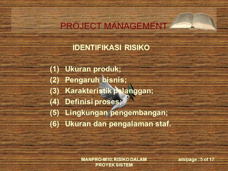 PROJECT MANAGEMENT MANPRO-M10: RISIKO DALAM PROYEK SISTEM am/page : 5 of 17 IDENTIFIKASI RISIKO (1)Ukuran produk; (2)Pengaruh bisnis; (3)Karakteristik pelanggan; (4)Definisi proses; (5)Lingkungan pengembangan; (6)Ukuran dan pengalaman staf.
