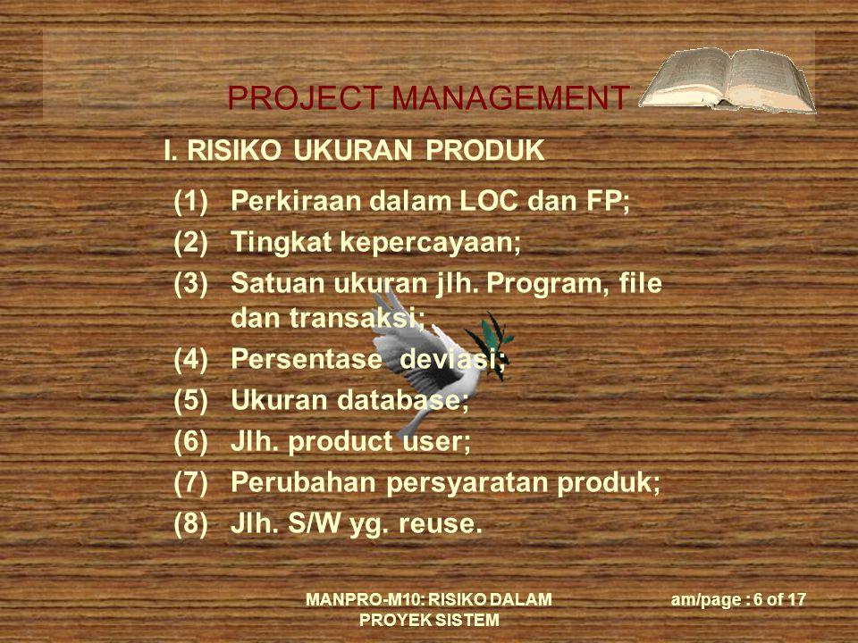 PROJECT MANAGEMENT MANPRO-M10: RISIKO DALAM PROYEK SISTEM am/page : 6 of 17 I. RISIKO UKURAN PRODUK (1)Perkiraan dalam LOC dan FP; (2)Tingkat kepercay