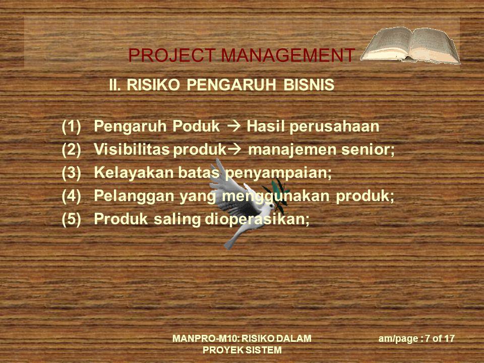 PROJECT MANAGEMENT MANPRO-M10: RISIKO DALAM PROYEK SISTEM am/page : 7 of 17 II. RISIKO PENGARUH BISNIS (1)Pengaruh Poduk  Hasil perusahaan (2)Visibil