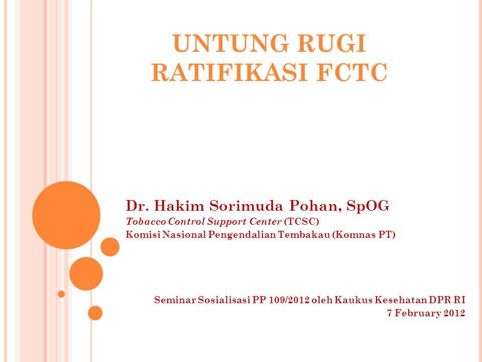 UNTUNG RUGI RATIFIKASI FCTC Dr. Hakim Sorimuda Pohan, SpOG Tobacco Control Support Center (TCSC) Komisi Nasional Pengendalian Tembakau (Komnas PT) Sem