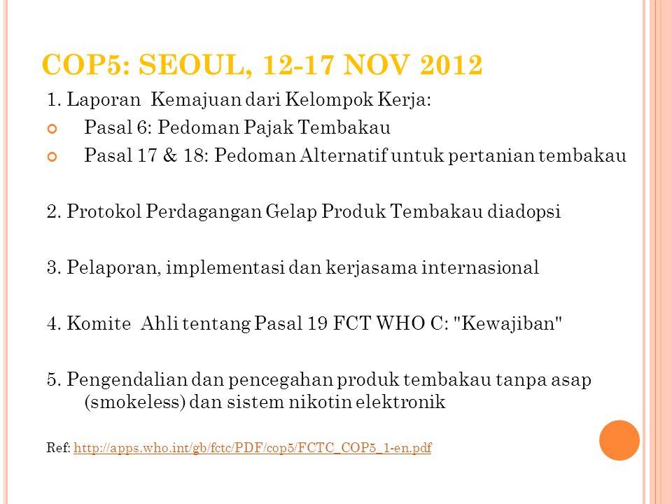 COP5: SEOUL, 12-17 NOV 2012 1. Laporan Kemajuan dari Kelompok Kerja: Pasal 6: Pedoman Pajak Tembakau Pasal 17 & 18: Pedoman Alternatif untuk pertanian