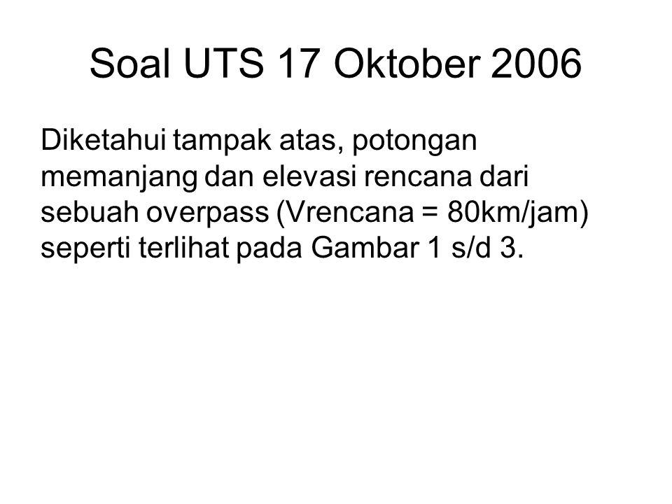Soal UTS 17 Oktober 2006 Diketahui tampak atas, potongan memanjang dan elevasi rencana dari sebuah overpass (Vrencana = 80km/jam) seperti terlihat pada Gambar 1 s/d 3.