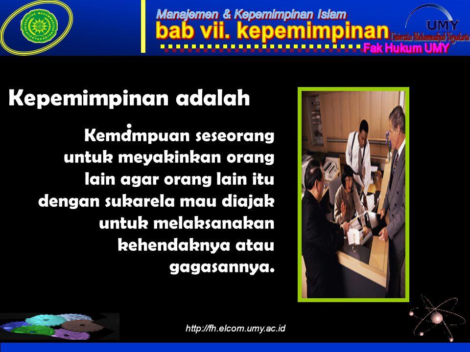http://fh.elcom.umy.ac.id Kepemimpinan adalah : Kemampuan seseorang untuk meyakinkan orang lain agar orang lain itu dengan sukarela mau diajak untuk m