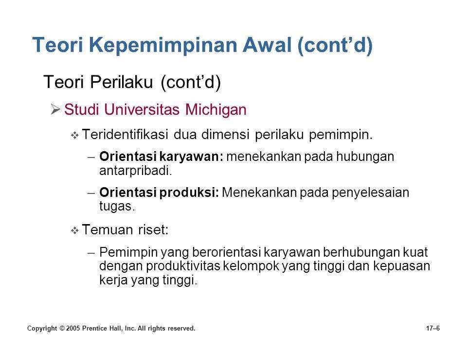 Copyright © 2005 Prentice Hall, Inc. All rights reserved.17–6 Teori Kepemimpinan Awal (cont'd) Teori Perilaku (cont'd)  Studi Universitas Michigan 