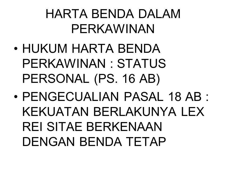 HARTA BENDA DALAM PERKAWINAN HUKUM HARTA BENDA PERKAWINAN : STATUS PERSONAL (PS. 16 AB) PENGECUALIAN PASAL 18 AB : KEKUATAN BERLAKUNYA LEX REI SITAE B