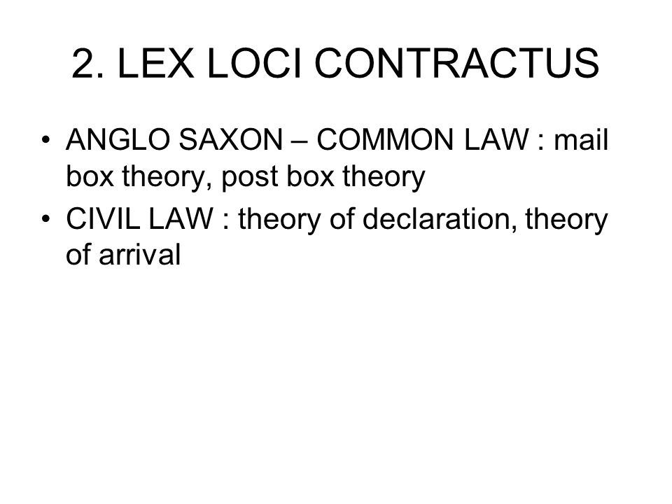 2. LEX LOCI CONTRACTUS ANGLO SAXON – COMMON LAW : mail box theory, post box theory CIVIL LAW : theory of declaration, theory of arrival