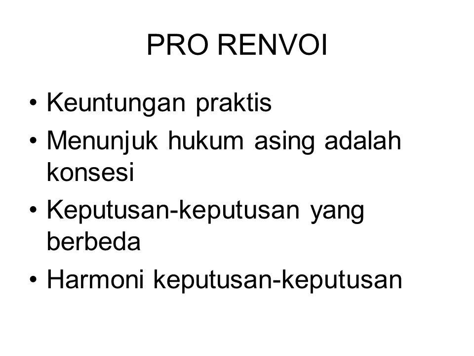 PRO RENVOI Keuntungan praktis Menunjuk hukum asing adalah konsesi Keputusan-keputusan yang berbeda Harmoni keputusan-keputusan