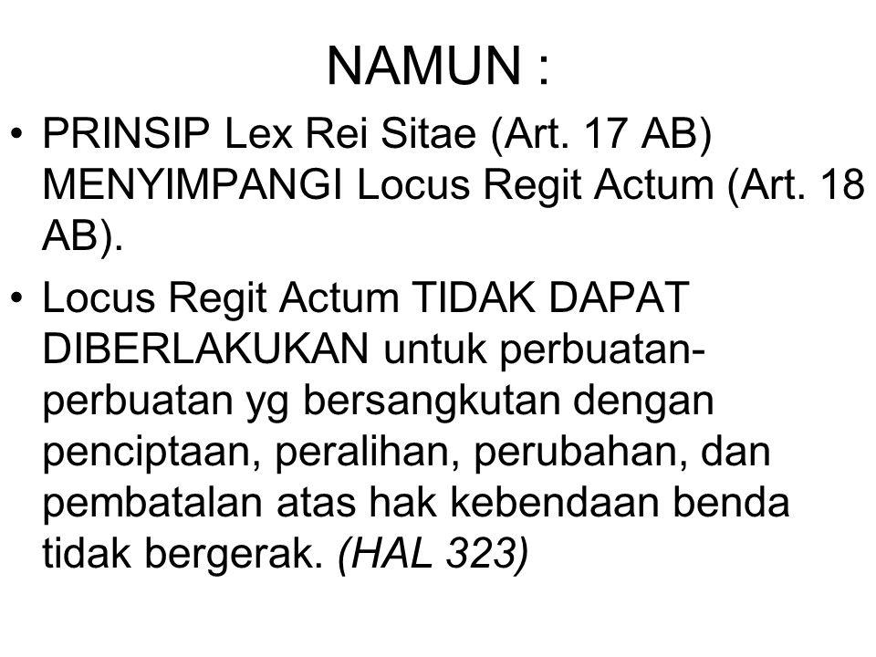 NAMUN : PRINSIP Lex Rei Sitae (Art. 17 AB) MENYIMPANGI Locus Regit Actum (Art. 18 AB). Locus Regit Actum TIDAK DAPAT DIBERLAKUKAN untuk perbuatan per