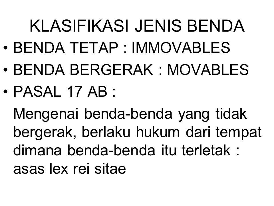 KLASIFIKASI JENIS BENDA BENDA TETAP : IMMOVABLES BENDA BERGERAK : MOVABLES PASAL 17 AB : Mengenai benda-benda yang tidak bergerak, berlaku hukum dari