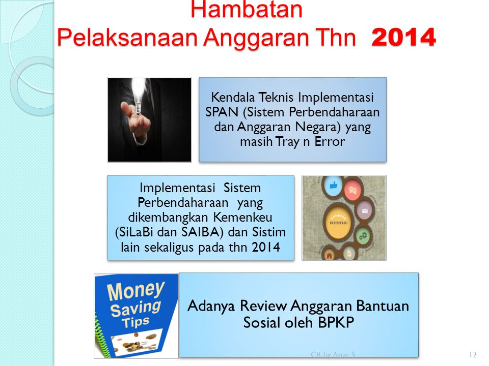 Hambatan Pelaksanaan Anggaran Thn 2014 Kendala Teknis Implementasi SPAN (Sistem Perbendaharaan dan Anggaran Negara) yang masih Tray n Error Implementasi Sistem Perbendaharaan yang dikembangkan Kemenkeu (SiLaBi dan SAIBA) dan Sistim lain sekaligus pada thn 2014 Adanya Review Anggaran Bantuan Sosial oleh BPKP CR by Atun S12