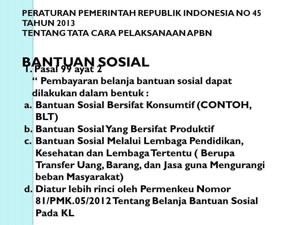 """PERATURAN PEMERINTAH REPUBLIK INDONESIA NO 45 TAHUN 2013 TENTANG TATA CARA PELAKSANAAN APBN BANTUAN SOSIAL 1. Pasal 99 ayat 2 """" Pembayaran belanja ban"""