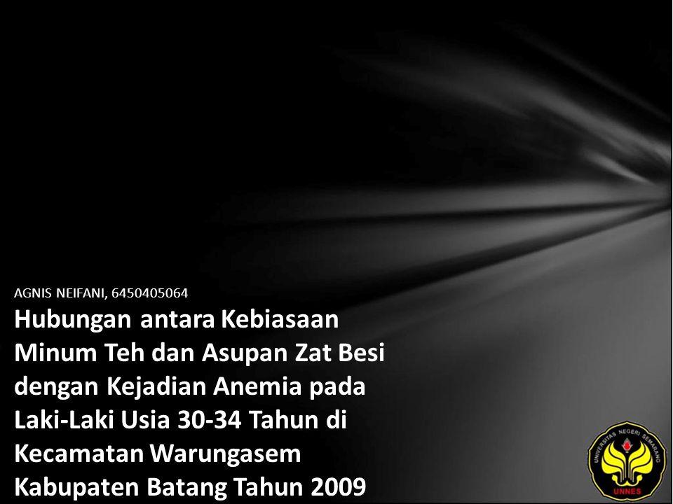 AGNIS NEIFANI, 6450405064 Hubungan antara Kebiasaan Minum Teh dan Asupan Zat Besi dengan Kejadian Anemia pada Laki-Laki Usia 30-34 Tahun di Kecamatan Warungasem Kabupaten Batang Tahun 2009
