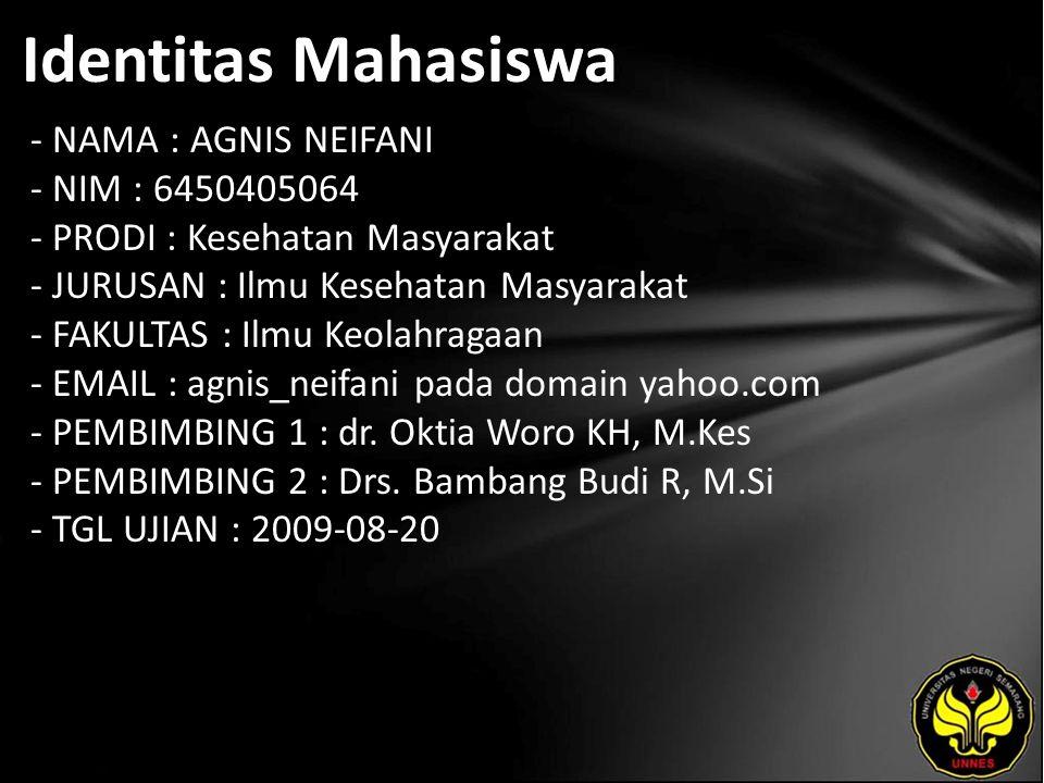 Identitas Mahasiswa - NAMA : AGNIS NEIFANI - NIM : 6450405064 - PRODI : Kesehatan Masyarakat - JURUSAN : Ilmu Kesehatan Masyarakat - FAKULTAS : Ilmu Keolahragaan - EMAIL : agnis_neifani pada domain yahoo.com - PEMBIMBING 1 : dr.