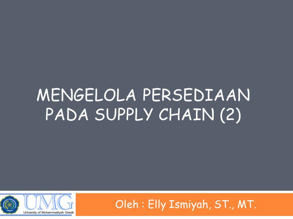 MENGELOLA PERSEDIAAN PADA SUPPLY CHAIN (2) Oleh : Elly Ismiyah, ST., MT.